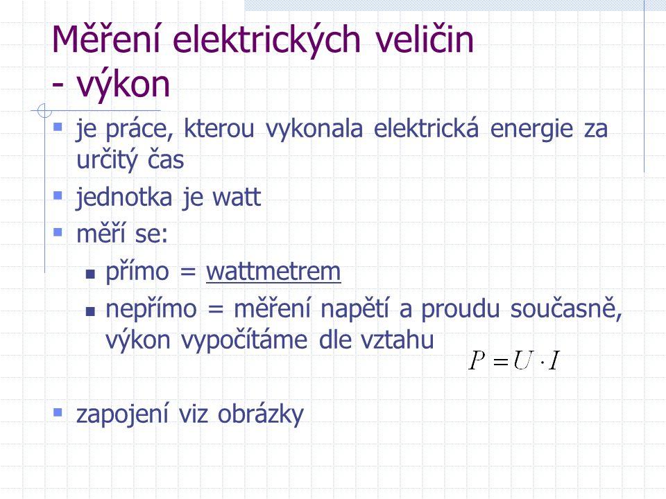 Měření elektrických veličin - výkon  je práce, kterou vykonala elektrická energie za určitý čas  jednotka je watt  měří se: přímo = wattmetrem nepřímo = měření napětí a proudu současně, výkon vypočítáme dle vztahu  zapojení viz obrázky