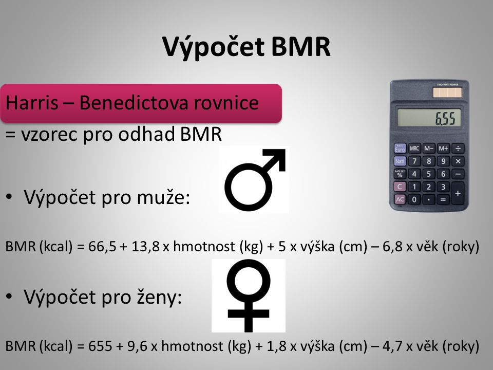 Výpočet BMR Harris – Benedictova rovnice = vzorec pro odhad BMR Výpočet pro muže: BMR (kcal) = 66,5 + 13,8 x hmotnost (kg) + 5 x výška (cm) – 6,8 x věk (roky) Výpočet pro ženy: BMR (kcal) = 655 + 9,6 x hmotnost (kg) + 1,8 x výška (cm) – 4,7 x věk (roky)