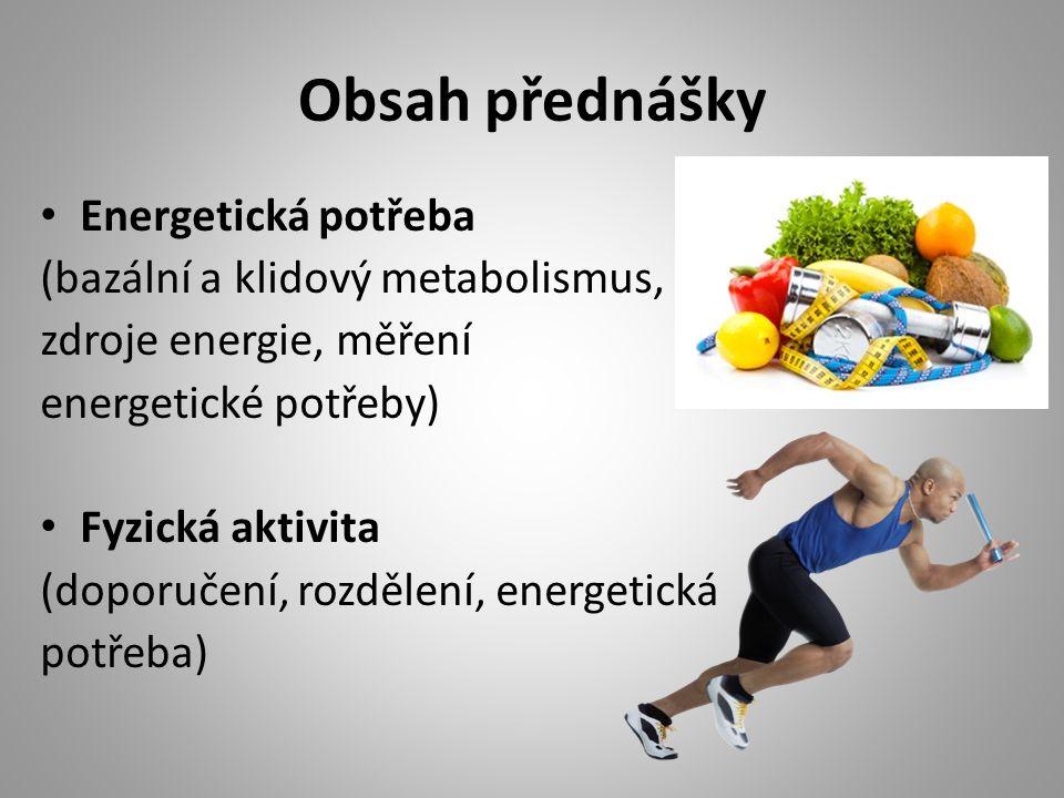 Obsah přednášky Energetická potřeba (bazální a klidový metabolismus, zdroje energie, měření energetické potřeby) Fyzická aktivita (doporučení, rozdělení, energetická potřeba)