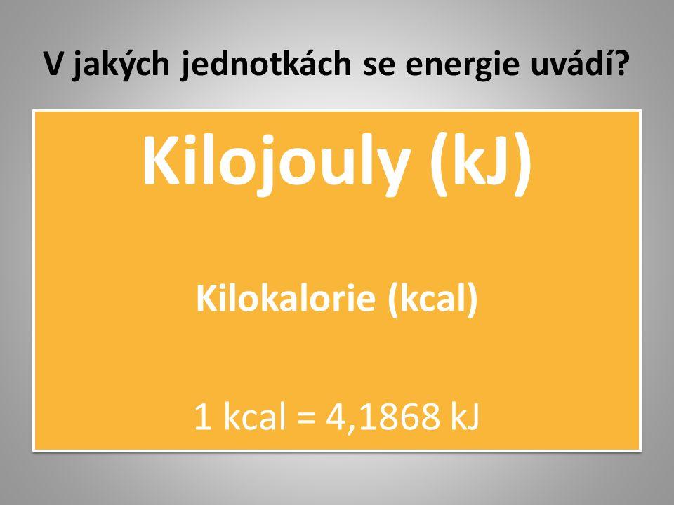 V jakých jednotkách se energie uvádí? Kilojouly (kJ) Kilokalorie (kcal) 1 kcal = 4,1868 kJ Kilojouly (kJ) Kilokalorie (kcal) 1 kcal = 4,1868 kJ