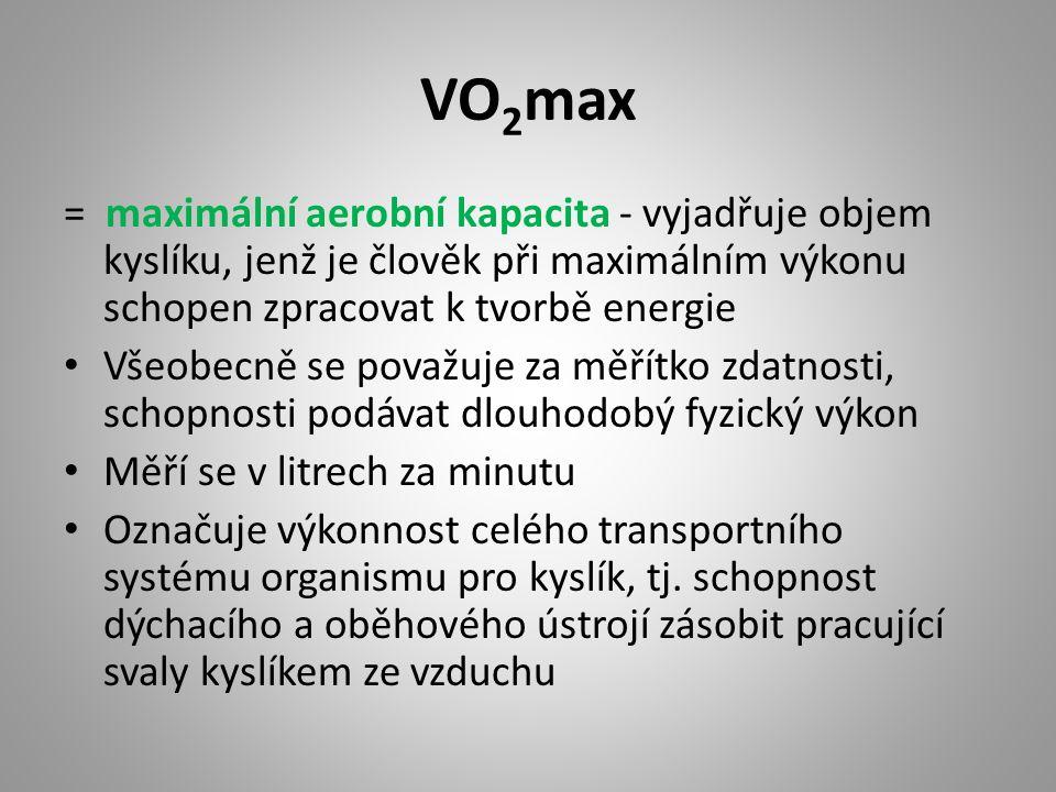 VO 2 max = maximální aerobní kapacita - vyjadřuje objem kyslíku, jenž je člověk při maximálním výkonu schopen zpracovat k tvorbě energie Všeobecně se považuje za měřítko zdatnosti, schopnosti podávat dlouhodobý fyzický výkon Měří se v litrech za minutu Označuje výkonnost celého transportního systému organismu pro kyslík, tj.