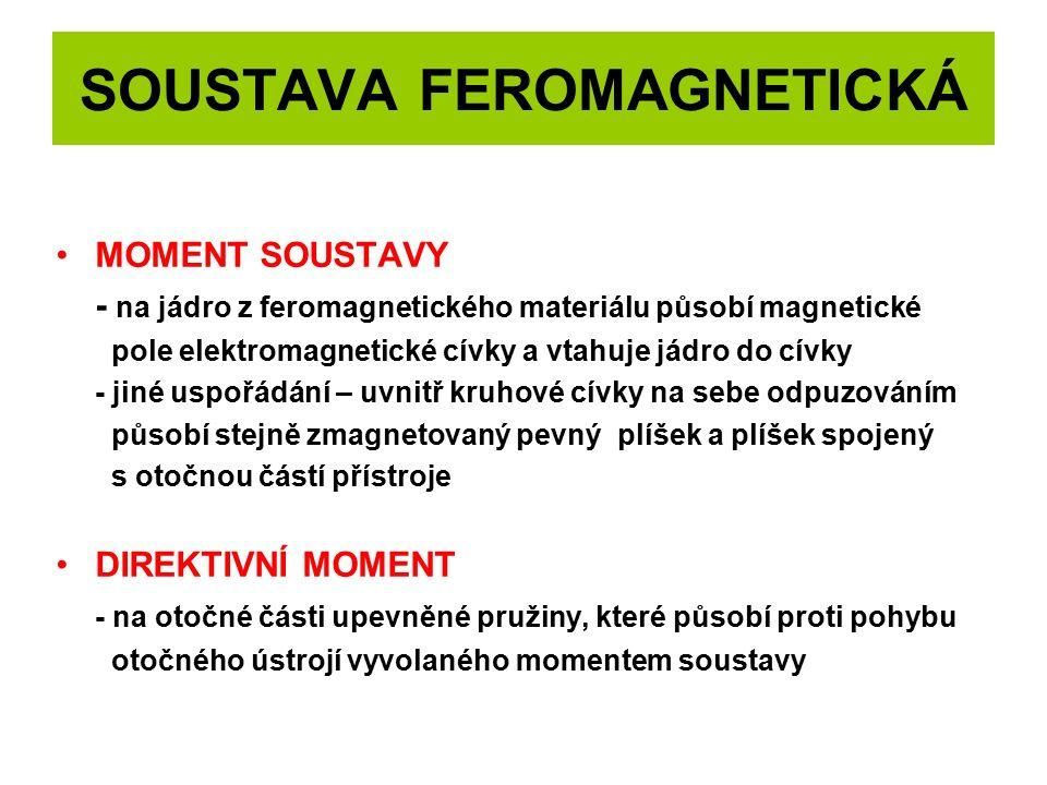 SOUSTAVA FEROMAGNETICKÁ MOMENT SOUSTAVY - na jádro z feromagnetického materiálu působí magnetické pole elektromagnetické cívky a vtahuje jádro do cívky - jiné uspořádání – uvnitř kruhové cívky na sebe odpuzováním působí stejně zmagnetovaný pevný plíšek a plíšek spojený s otočnou částí přístroje DIREKTIVNÍ MOMENT - na otočné části upevněné pružiny, které působí proti pohybu otočného ústrojí vyvolaného momentem soustavy