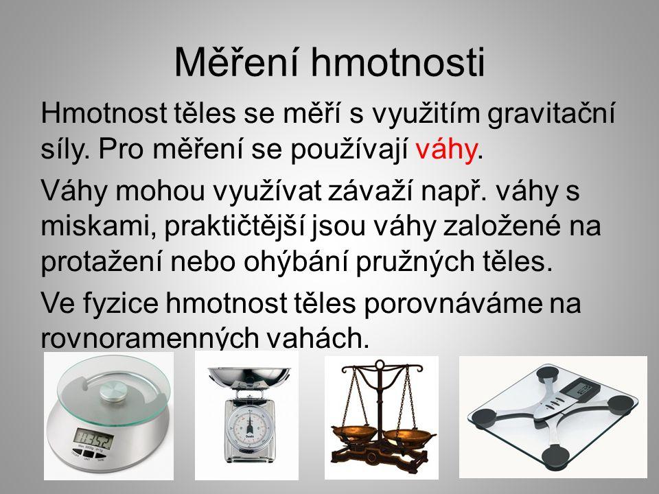 Měření hmotnosti Hmotnost těles se měří s využitím gravitační síly. Pro měření se používají váhy. Váhy mohou využívat závaží např. váhy s miskami, pra