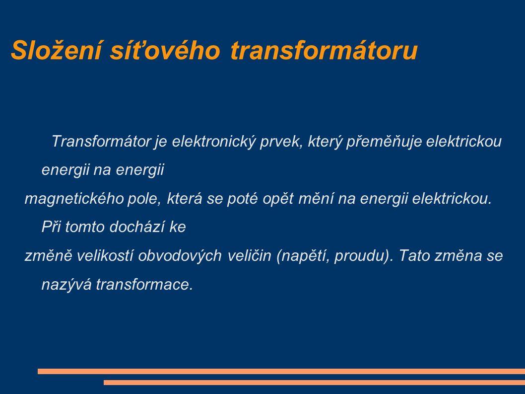 Složení síťového transformátoru Transformátor je elektronický prvek, který přeměňuje elektrickou energii na energii magnetického pole, která se poté opět mění na energii elektrickou.