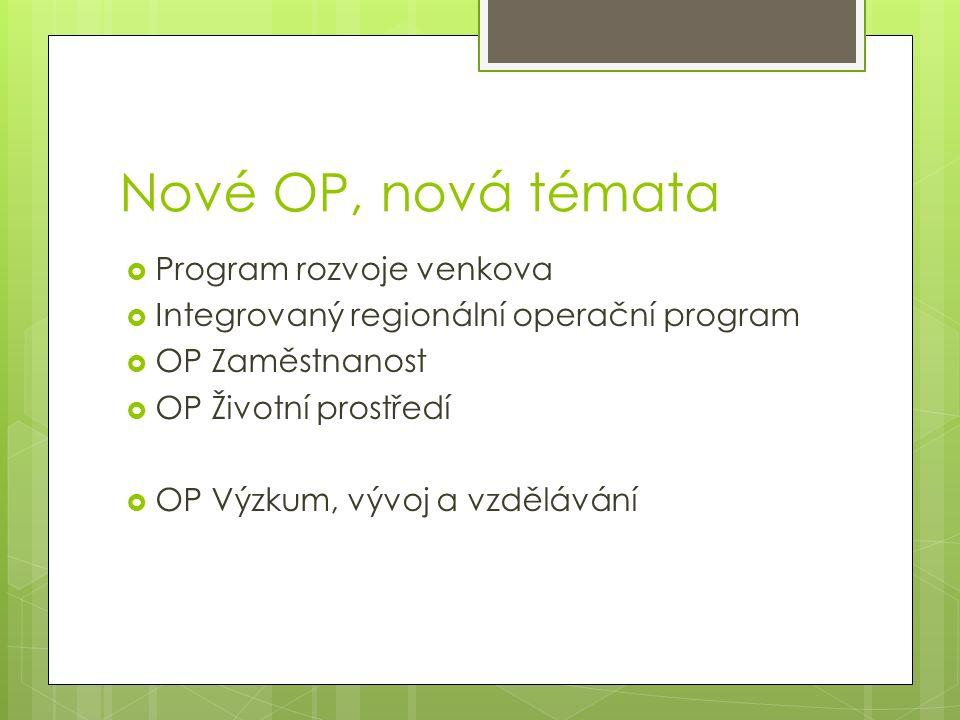 Nové OP, nová témata  Program rozvoje venkova  Integrovaný regionální operační program  OP Zaměstnanost  OP Životní prostředí  OP Výzkum, vývoj a vzdělávání