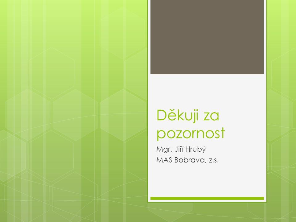 Děkuji za pozornost Mgr. Jiří Hrubý MAS Bobrava, z.s.