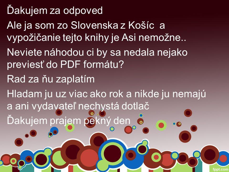 Ďakujem za odpoved Ale ja som zo Slovenska z Košíc a vypožičanie tejto knihy je Asi nemožne..