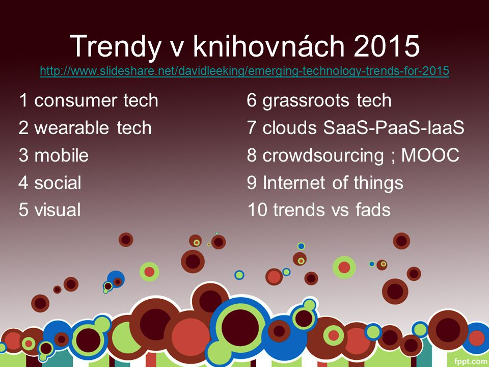Trendy v knihovnách 2015 1 consumer tech 2 wearable tech 3 mobile 4 social 5 visual 6 grassroots tech 7 clouds SaaS-PaaS-IaaS 8 crowdsourcing ; MOOC 9 Internet of things 10 trends vs fads http://www.slideshare.net/davidleeking/emerging-technology-trends-for-2015