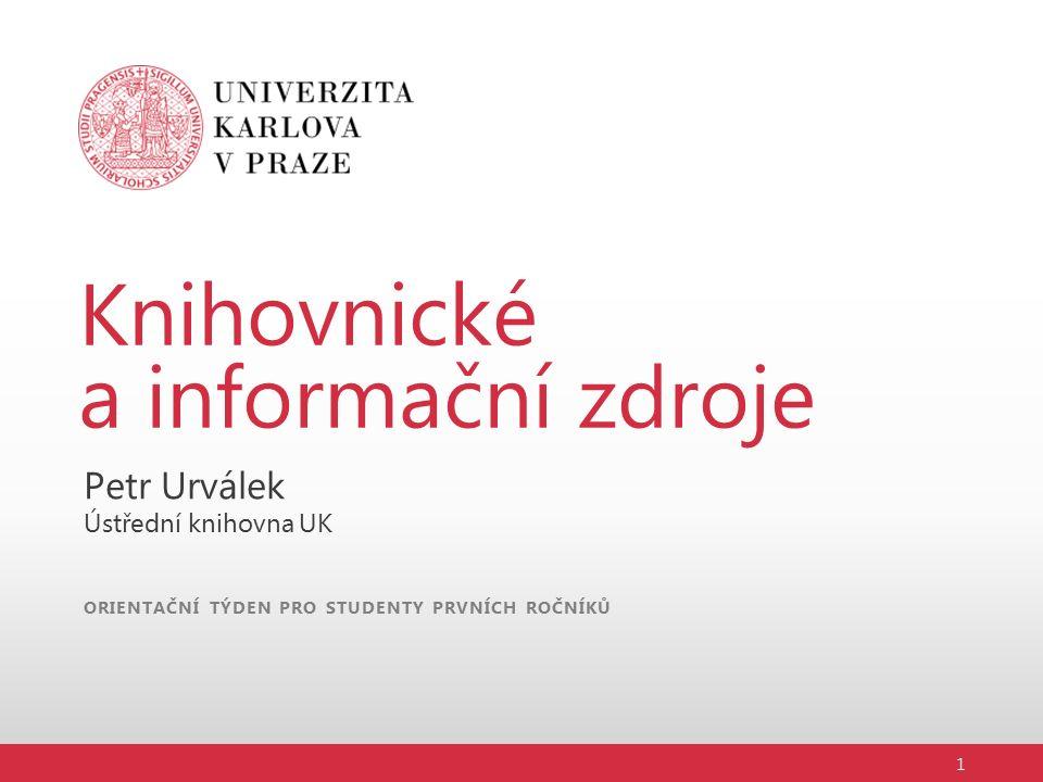ORIENTAČNÍ TÝDEN PRO STUDENTY PRVNÍCH ROČNÍKŮ Knihovnické a informační zdroje Petr Urválek Ústřední knihovna UK 1