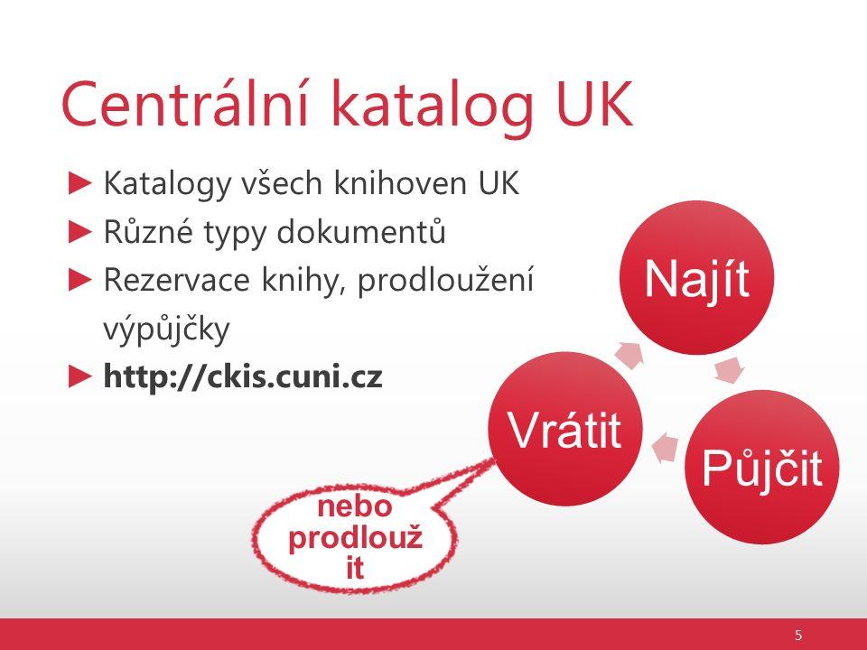 Centrální katalog UK ► Katalogy všech knihoven UK ► Různé typy dokumentů ► Rezervace knihy, prodloužení výpůjčky ► http://ckis.cuni.cz Najít Půjčit Vrátit 5 nebo prodlouž it