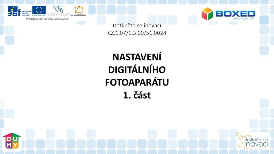 Dotkněte se inovací CZ.1.07/1.3.00/51.0024 NASTAVENÍ DIGITÁLNÍHO FOTOAPARÁTU 1.