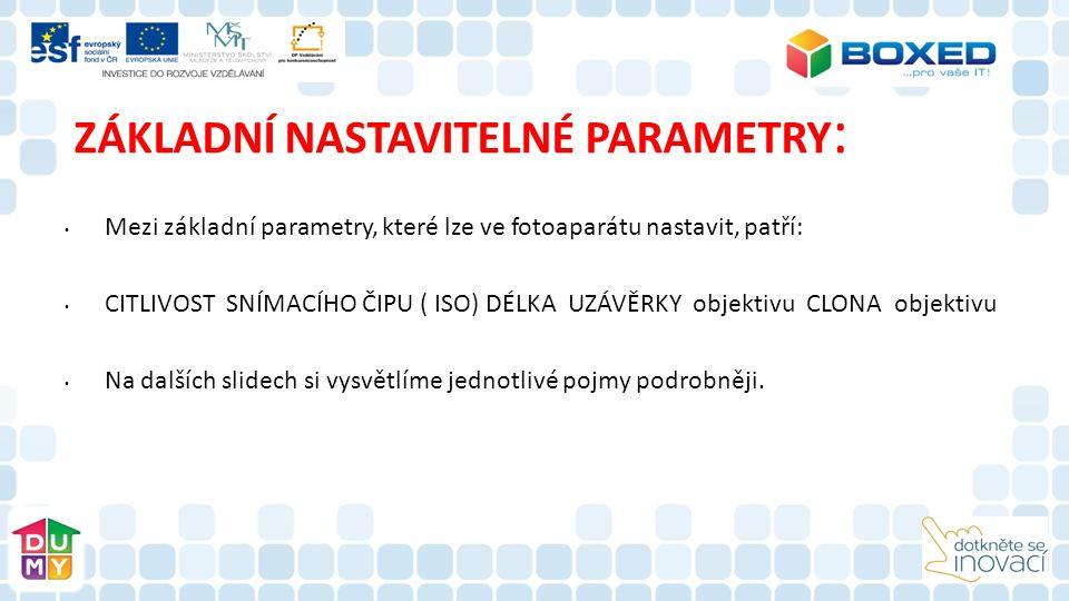ZÁKLADNÍ NASTAVITELNÉ PARAMETRY : Mezi základní parametry, které lze ve fotoaparátu nastavit, patří: CITLIVOST SNÍMACÍHO ČIPU ( ISO) DÉLKA UZÁVĚRKY objektivu CLONA objektivu Na dalších slidech si vysvětlíme jednotlivé pojmy podrobněji.