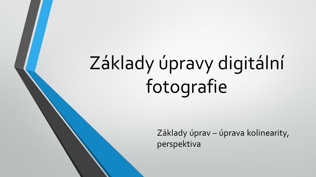 Základy úpravy digitální fotografie Základy úprav – úprava kolinearity, perspektiva
