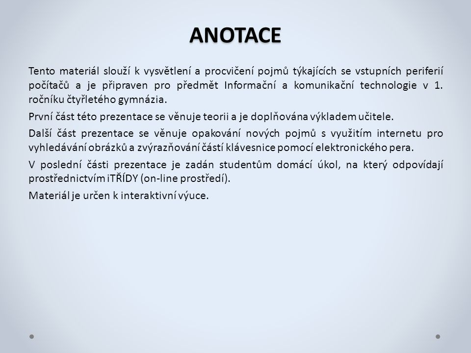 ANOTACE Tento materiál slouží k vysvětlení a procvičení pojmů týkajících se vstupních periferií počítačů a je připraven pro předmět Informační a komunikační technologie v 1.