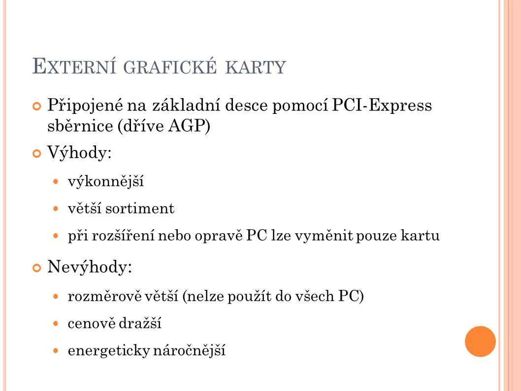 E XTERNÍ GRAFICKÉ KARTY Připojené na základní desce pomocí PCI-Express sběrnice (dříve AGP) Výhody: výkonnější větší sortiment při rozšíření nebo opravě PC lze vyměnit pouze kartu Nevýhody : rozměrově větší (nelze použít do všech PC) cenově dražší energeticky náročnější