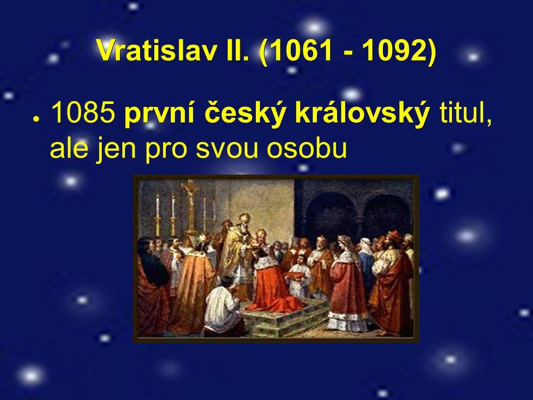Vratislav II. (1061 - 1092) první český královský ● 1085 první český královský titul, ale jen pro svou osobu