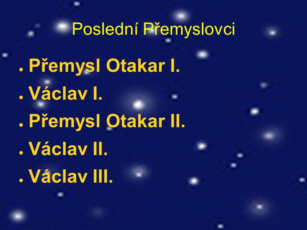Poslední Přemyslovci ● Přemysl Otakar I. ● Václav I. ● Přemysl Otakar II. ● Václav II. ● Václav III.