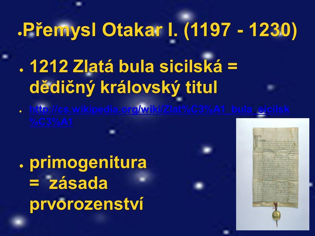 ● Přemysl Otakar I. (1197 - 1230) ● 1212 Zlatá bula sicilská = dědičný královský titul ● http://cs.wikipedia.org/wiki/Zlat%C3%A1_bula_sicilsk %C3%A1 h