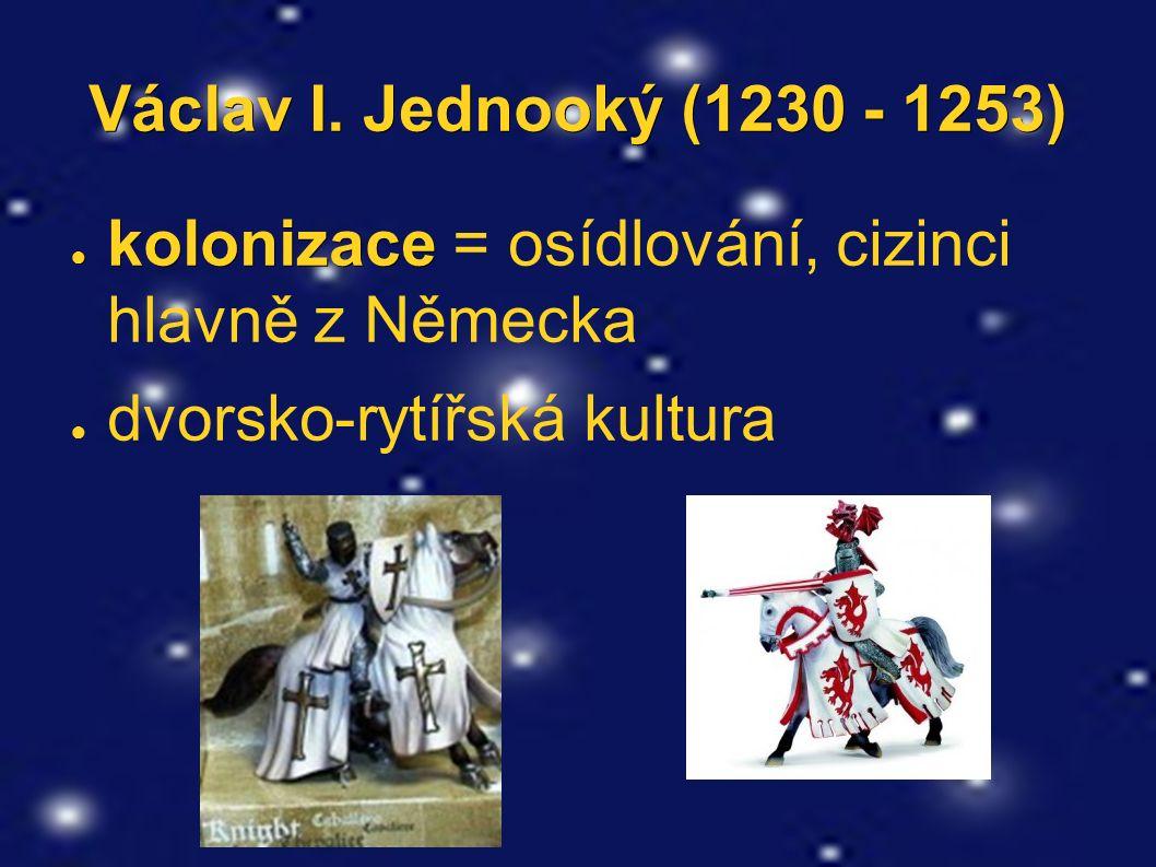Václav I. Jednooký (1230 - 1253) ● kolonizace ● kolonizace = osídlování, cizinci hlavně z Německa ● dvorsko-rytířská kultura
