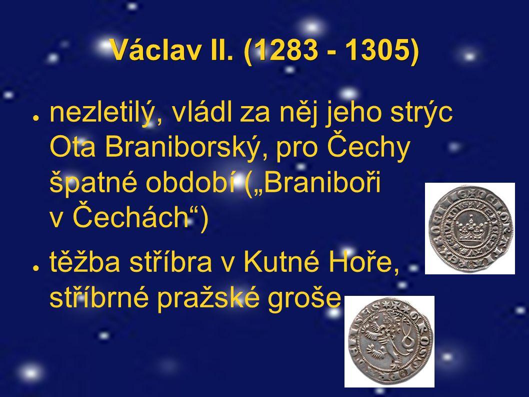"""Václav II. (1283 - 1305) ● nezletilý, vládl za něj jeho strýc Ota Braniborský, pro Čechy špatné období (""""Braniboři v Čechách"""") ● těžba stříbra v Kutné"""