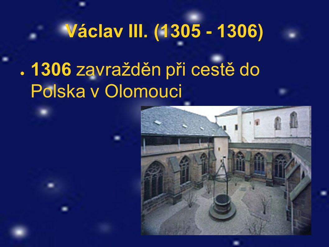 Václav III. (1305 - 1306) ● 1306 ● 1306 zavražděn při cestě do Polska v Olomouci