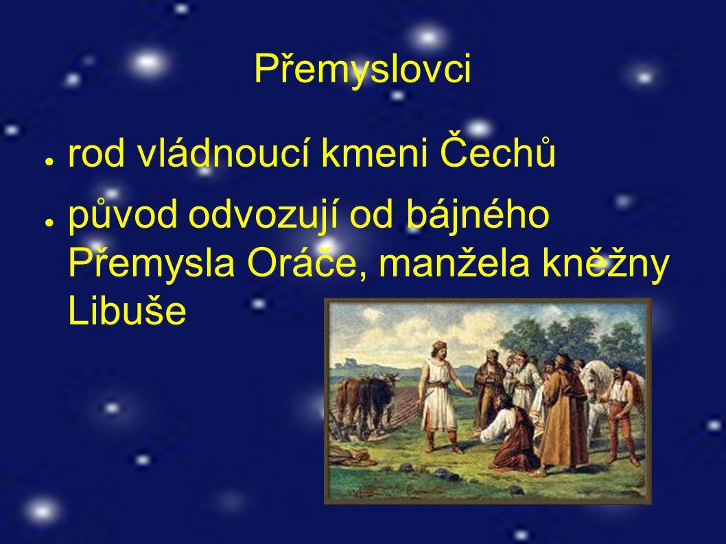 Přemyslovci ● rod vládnoucí kmeni Čechů ● původ odvozují od bájného Přemysla Oráče, manžela kněžny Libuše
