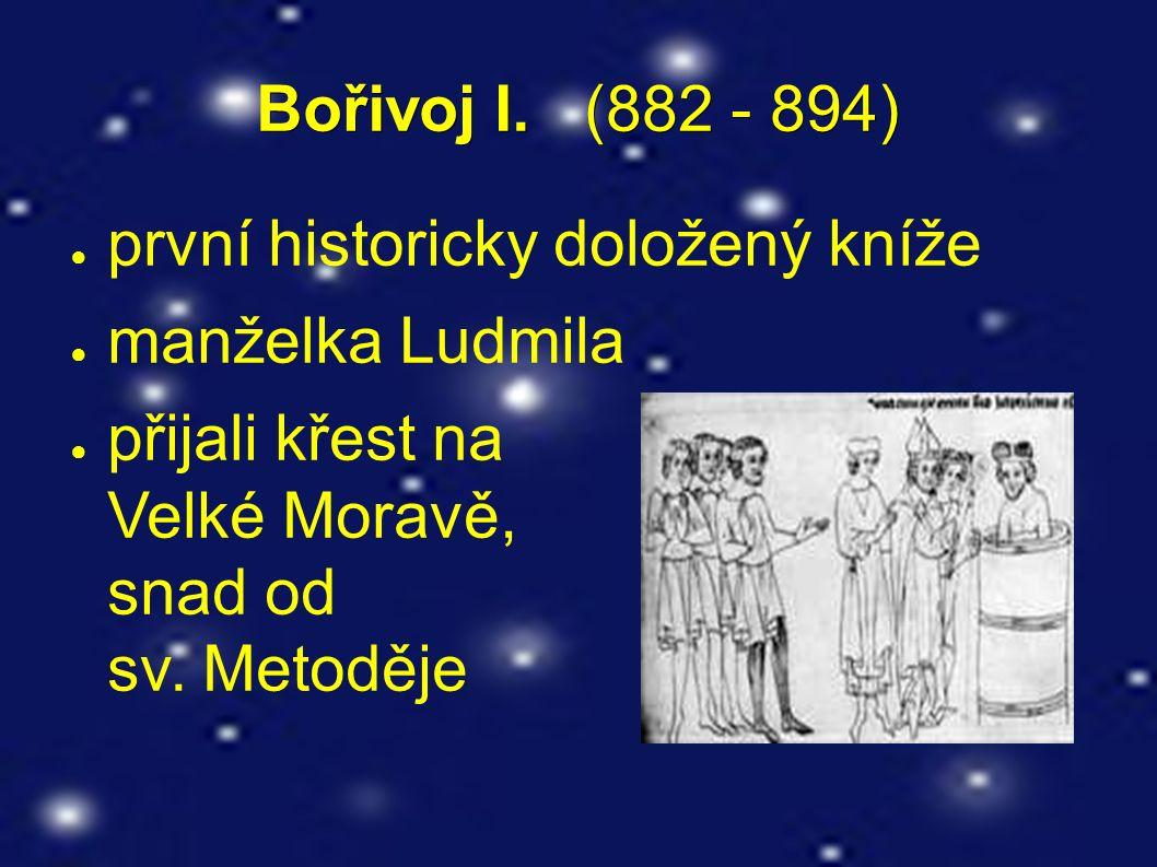 Bořivoj I. (882 - 894) ● první historicky doložený kníže ● manželka Ludmila ● přijali křest na Velké Moravě, snad od sv. Metoděje