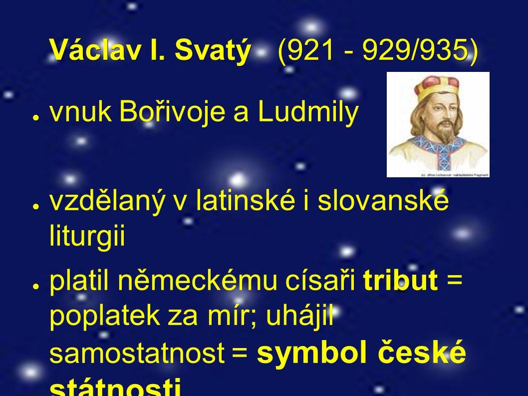 Václav I. Svatý (921 - 929/935) ● vnuk Bořivoje a Ludmily ● vzdělaný v latinské i slovanské liturgii tribut ● platil německému císaři tribut = poplate