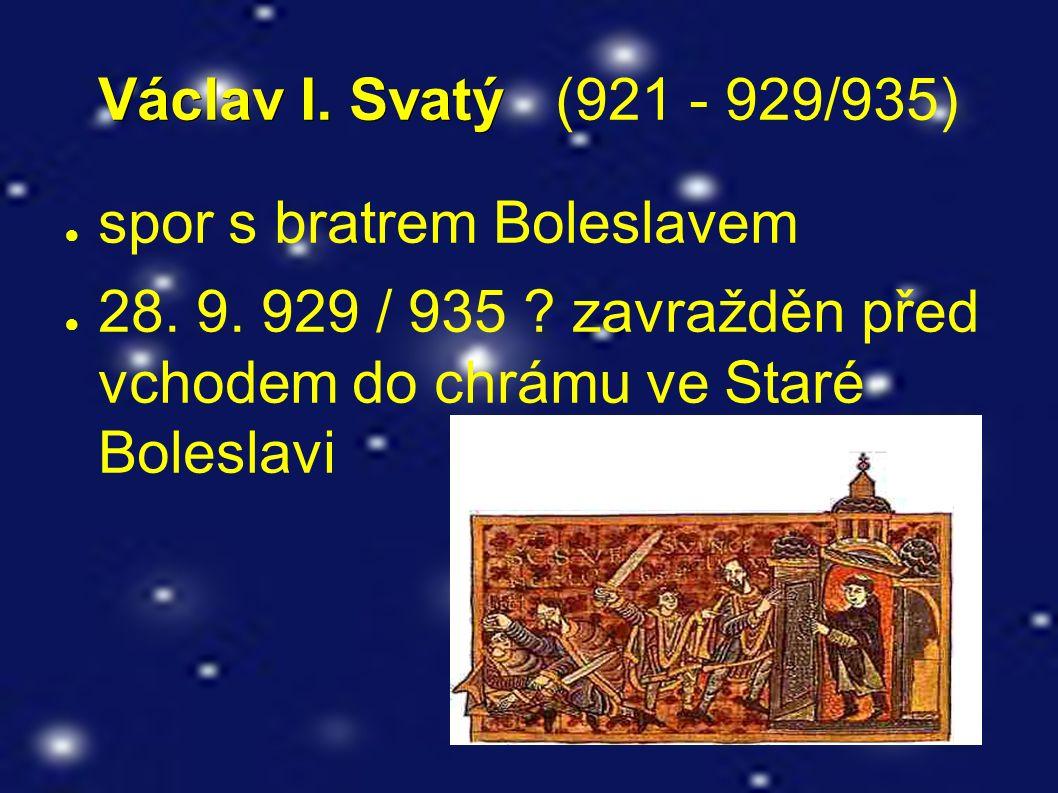 Václav I. Svatý Václav I. Svatý (921 - 929/935) ● spor s bratrem Boleslavem ● 28. 9. 929 / 935 ? zavražděn před vchodem do chrámu ve Staré Boleslavi