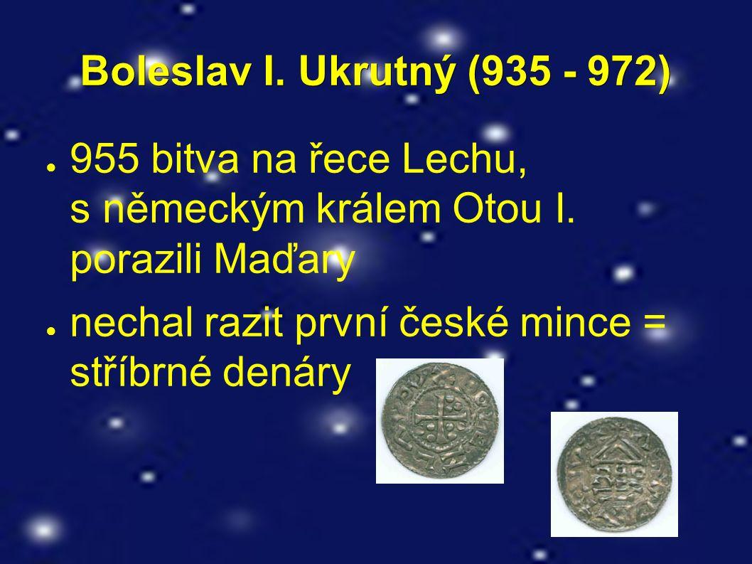 Boleslav I. Ukrutný (935 - 972) ● 955 bitva na řece Lechu, s německým králem Otou I. porazili Maďary ● nechal razit první české mince = stříbrné denár