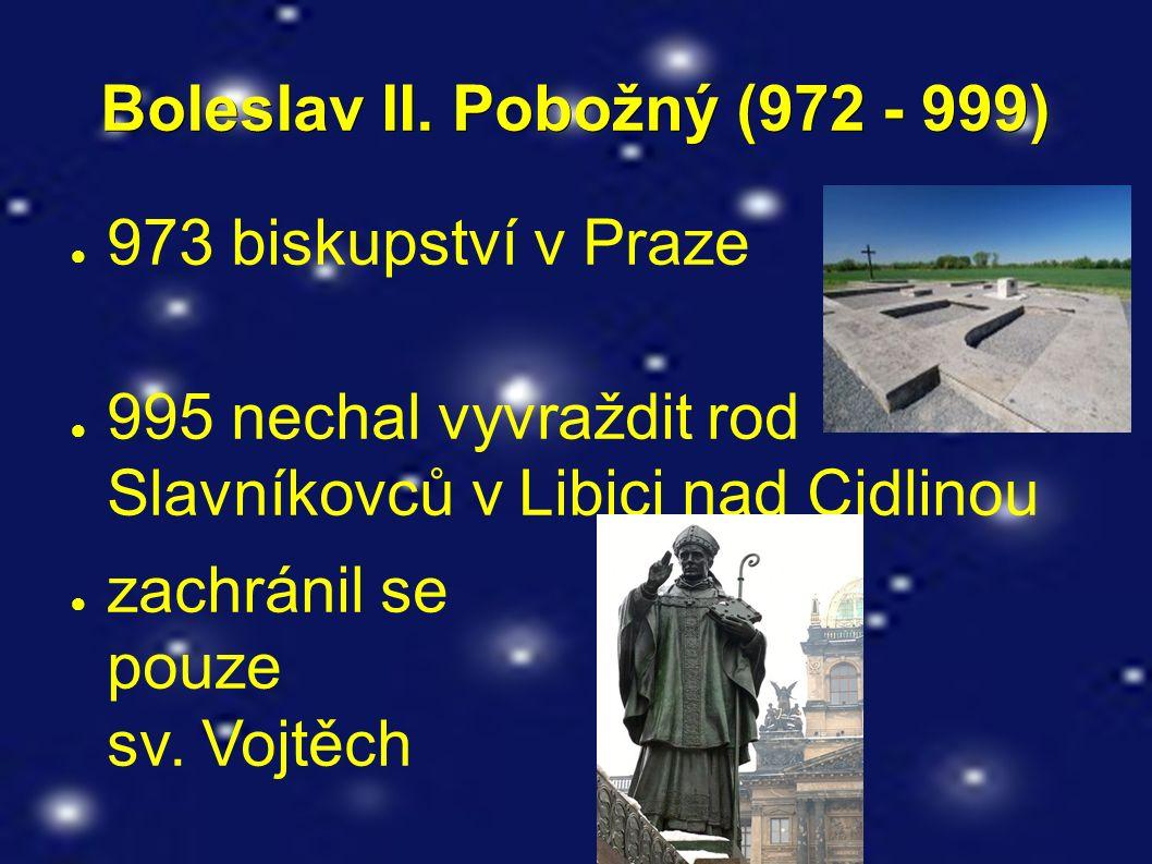 Boleslav II. Pobožný (972 - 999) ● 973 biskupství v Praze ● 995 nechal vyvraždit rod Slavníkovců v Libici nad Cidlinou ● zachránil se pouze sv. Vojtěc