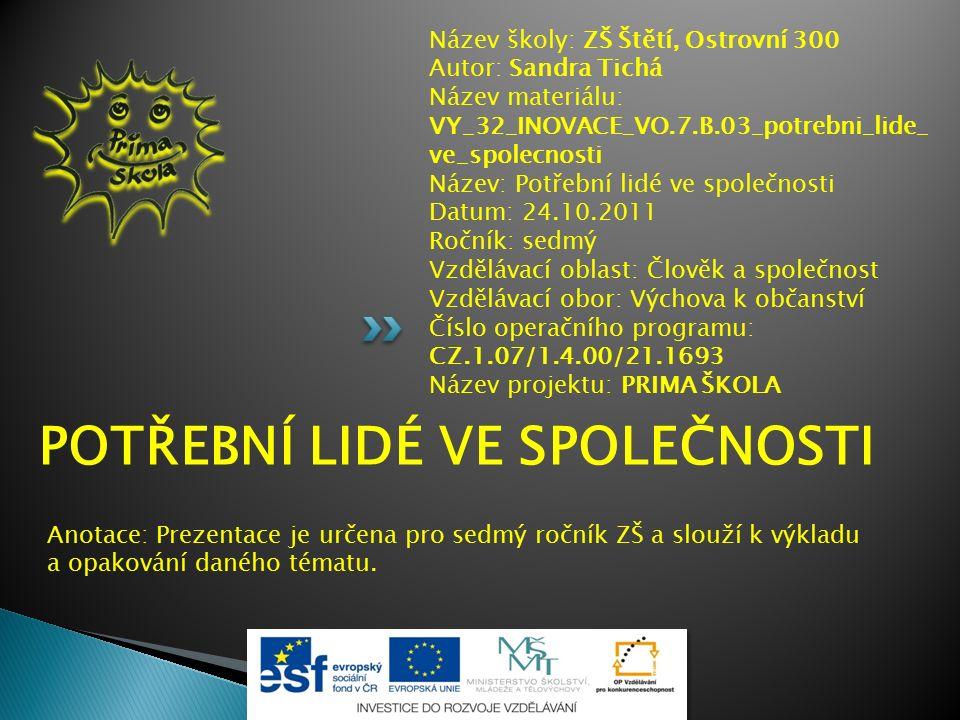 Název školy: ZŠ Štětí, Ostrovní 300 Autor: Sandra Tichá Název materiálu: VY_32_INOVACE_VO.7.B.03_potrebni_lide_ ve_spolecnosti Název: Potřební lidé ve