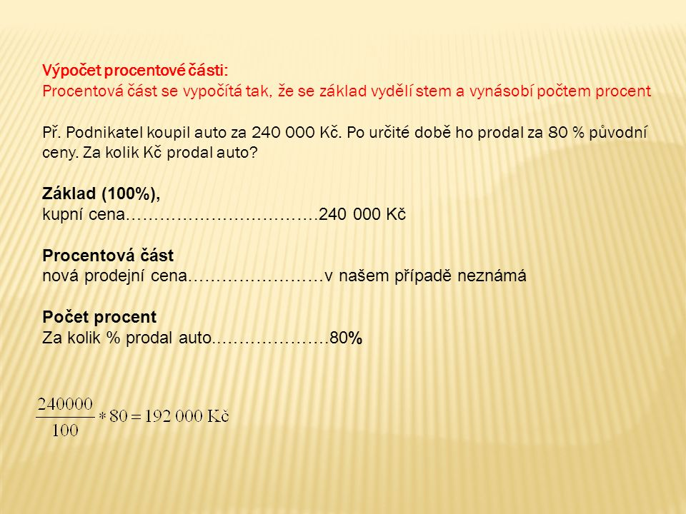 Výpočet procentové části: Procentová část se vypočítá tak, že se základ vydělí stem a vynásobí počtem procent Př. Podnikatel koupil auto za 240 000 Kč