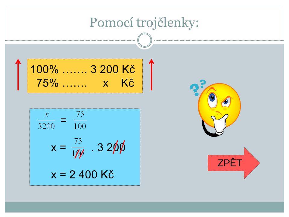 Pomocí trojčlenky: 100% ……. 3 200 Kč 75% ……. x Kč = x =. 3 200 x = 2 400 Kč ZPĚT