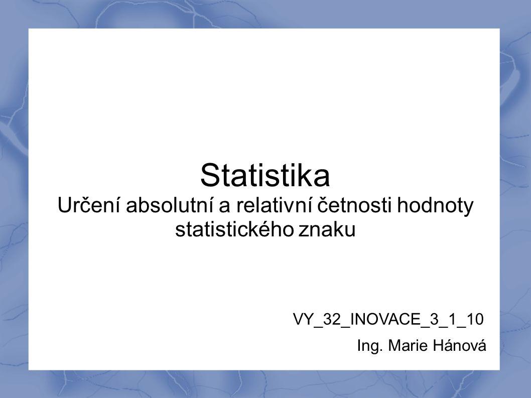 Statistika Určení absolutní a relativní četnosti hodnoty statistického znaku VY_32_INOVACE_3_1_10 Ing. Marie Hánová