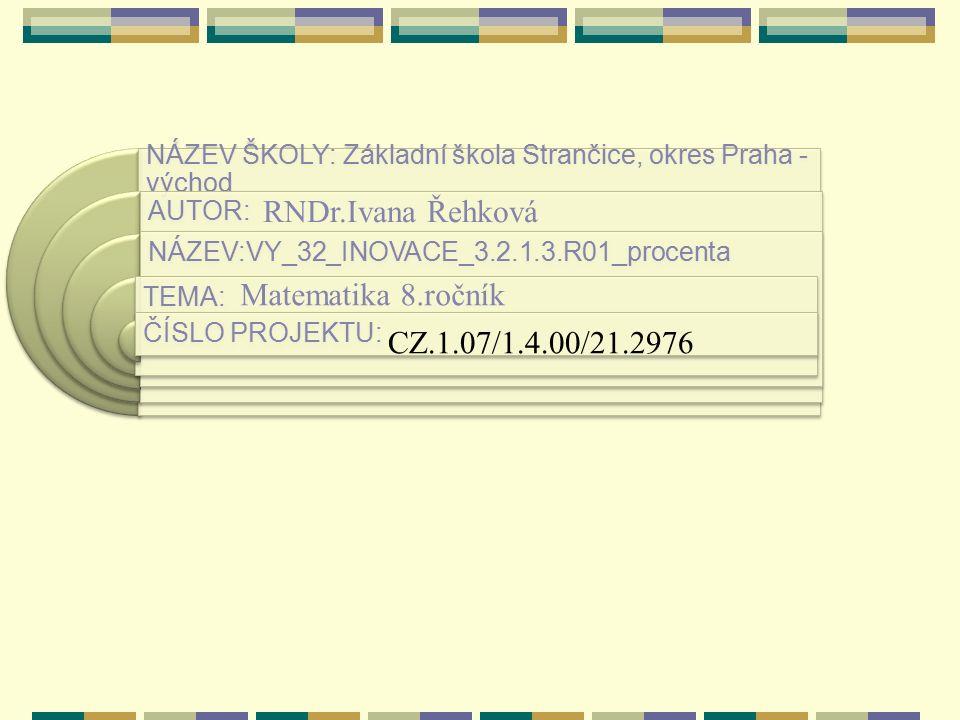 NÁZEV ŠKOLY: Základní škola Strančice, okres Praha - východ AUTOR: NÁZEV:VY_32_INOVACE_3.2.1.3.R01_procenta TEMA: ČÍSLO PROJEKTU: RNDr.Ivana Řehková Matematika 8.ročník CZ.1.07/1.4.00/21.2976