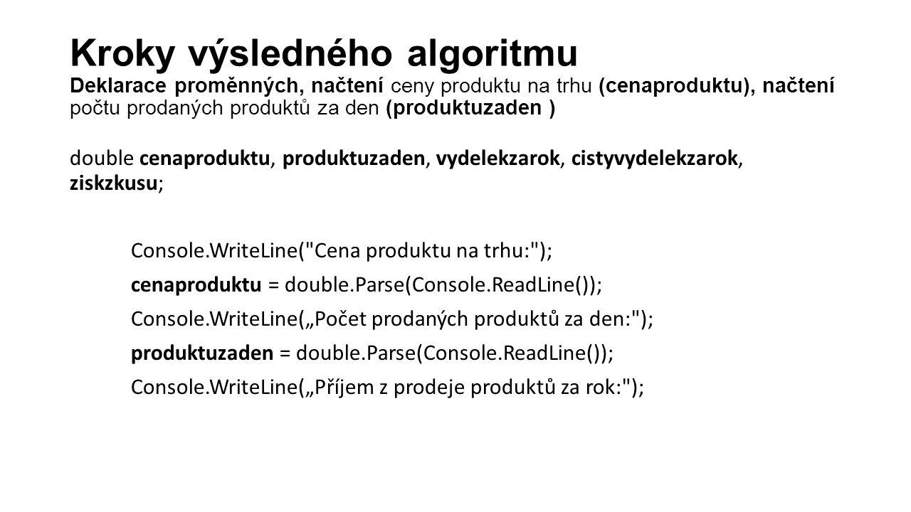 """double cenaproduktu, produktuzaden, vydelekzarok, cistyvydelekzarok, ziskzkusu; Console.WriteLine( Cena produktu na trhu: ); cenaproduktu = double.Parse(Console.ReadLine()); Console.WriteLine(""""Počet prodaných produktů za den: ); produktuzaden = double.Parse(Console.ReadLine()); Console.WriteLine(""""Příjem z prodeje produktů za rok: ); Kroky výsledného algoritmu Deklarace proměnných, načtení ceny produktu na trhu (cenaproduktu), načtení počtu prodaných produktů za den (produktuzaden )"""