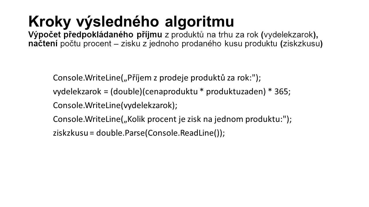 """Console.WriteLine(""""Příjem z prodeje produktů za rok: ); vydelekzarok = (double)(cenaproduktu * produktuzaden) * 365; Console.WriteLine(vydelekzarok); Console.WriteLine(""""Kolik procent je zisk na jednom produktu: ); ziskzkusu = double.Parse(Console.ReadLine()); Kroky výsledného algoritmu Výpočet předpokládaného příjmu z produktů na trhu za rok (vydelekzarok), načtení počtu procent – zisku z jednoho prodaného kusu produktu (ziskzkusu)"""