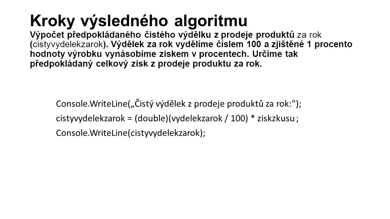 """Console.WriteLine(""""Čistý výdělek z prodeje produktů za rok: ); cistyvydelekzarok = (double)(vydelekzarok / 100) * ziskzkusu ; Console.WriteLine(cistyvydelekzarok); Kroky výsledného algoritmu Výpočet předpokládaného čistého výdělku z prodeje produktů za rok (cistyvydelekzarok)."""