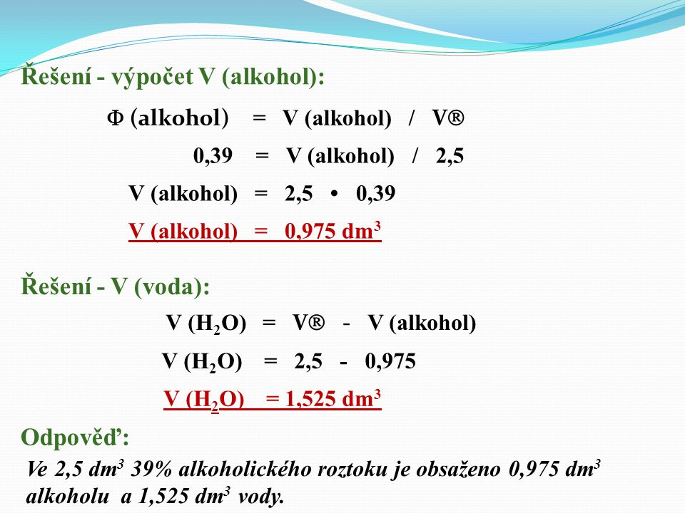objem roztoku: V  = 2,5 dm 3 objemová procenta alkoholu: obj.% (alkohol) = 39 % objem čistého alkoholu: V (alkohol) = ? objem vody: V (H 2 O) = ? Pří