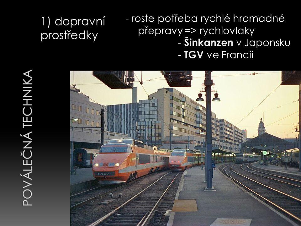 1) dopravní prostředky - roste potřeba rychlé hromadné přepravy => rychlovlaky - Šinkanzen v Japonsku - TGV ve Francii