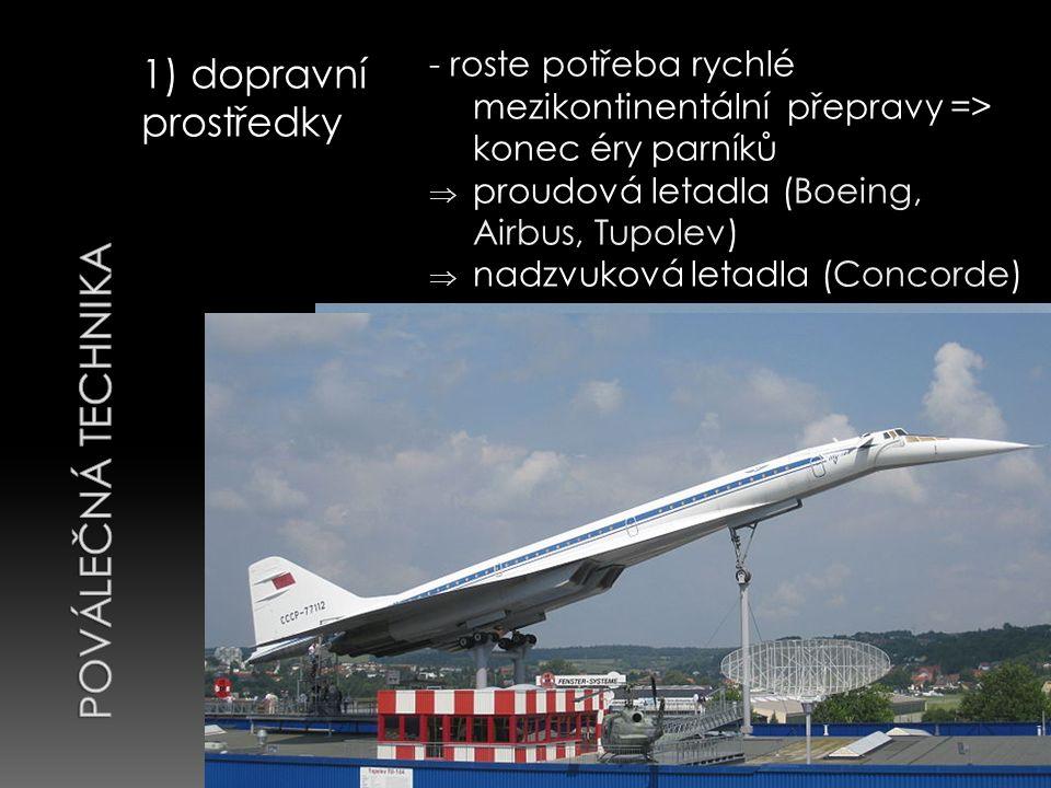 1) dopravní prostředky - roste potřeba rychlé mezikontinentální přepravy => konec éry parníků  proudová letadla (Boeing, Airbus, Tupolev)  nadzvuková letadla (Concorde)