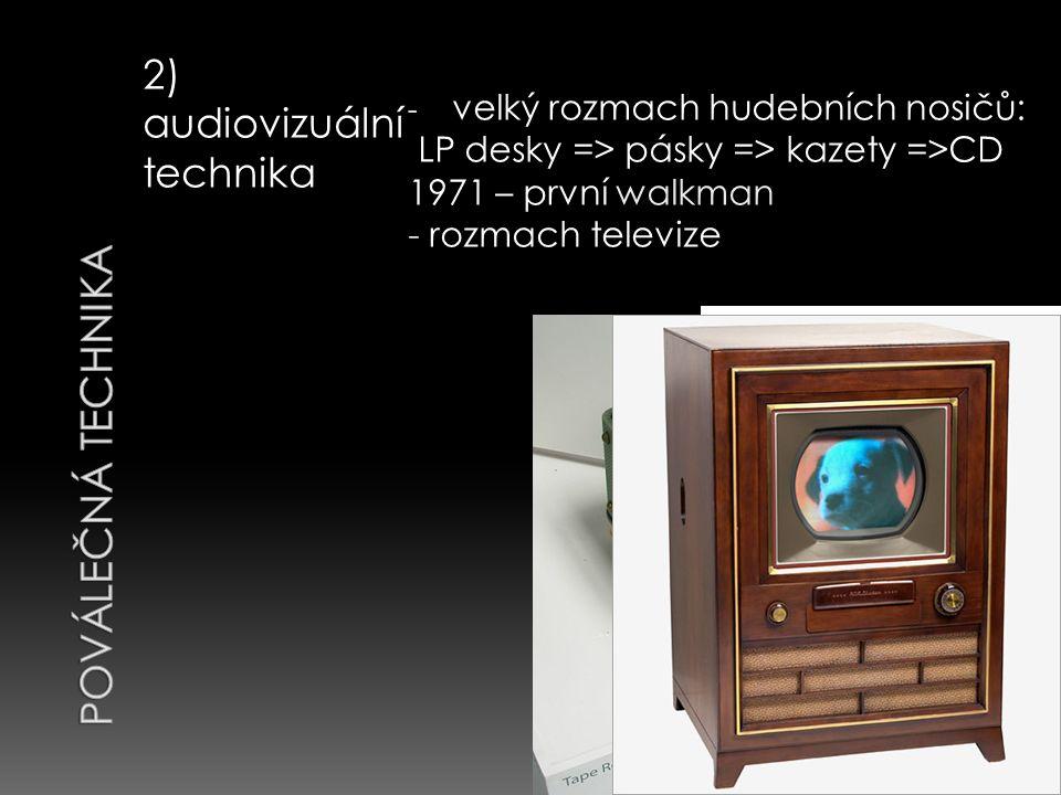 2) audiovizuální technika - velký rozmach hudebních nosičů: LP desky => pásky => kazety =>CD 1971 – první walkman - rozmach televize