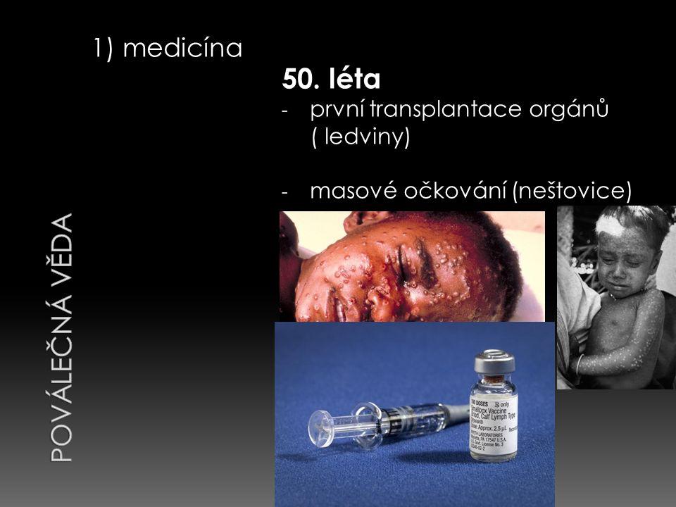 1) medicína 50. léta - první transplantace orgánů ( ledviny) - masové očkování (neštovice)