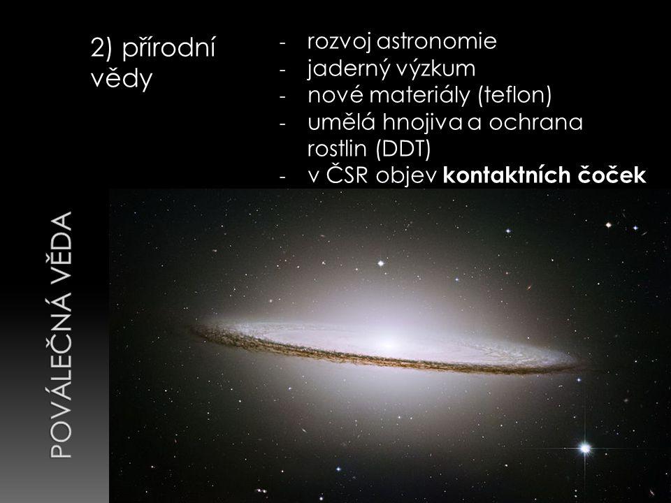 2) přírodní vědy - rozvoj astronomie - jaderný výzkum - nové materiály (teflon) - umělá hnojiva a ochrana rostlin (DDT) - v ČSR objev kontaktních čoček ( Otto Wichterle )