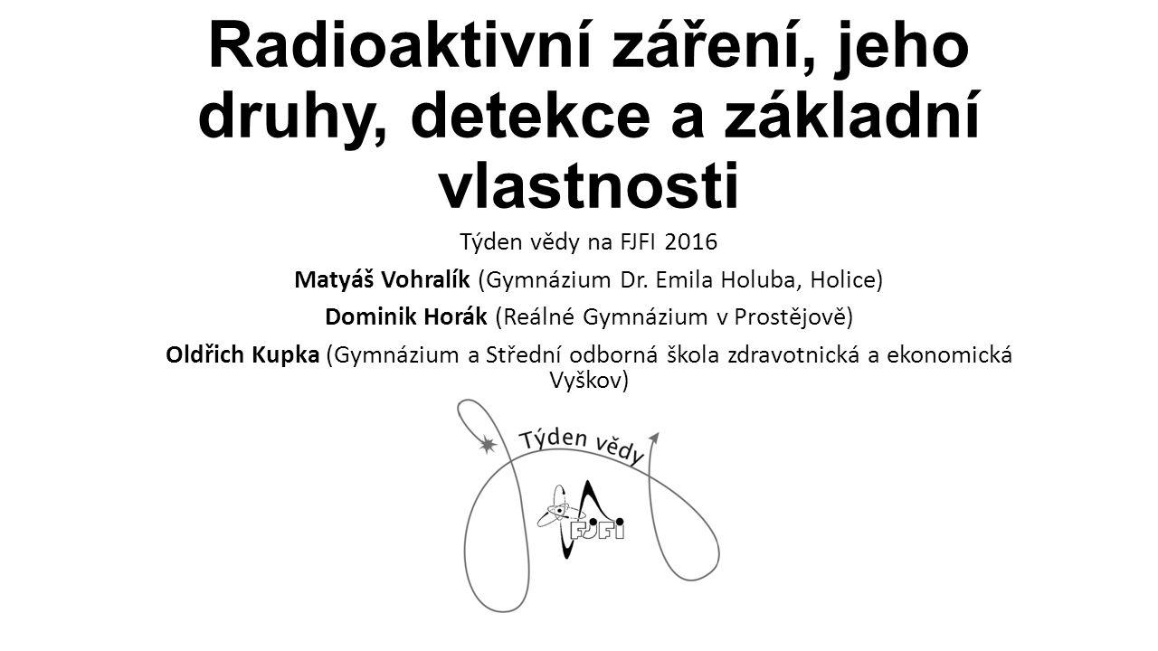 Radioaktivní záření, jeho druhy, detekce a základní vlastnosti Týden vědy na FJFI 2016 Matyáš Vohralík (Gymnázium Dr. Emila Holuba, Holice) Dominik Ho