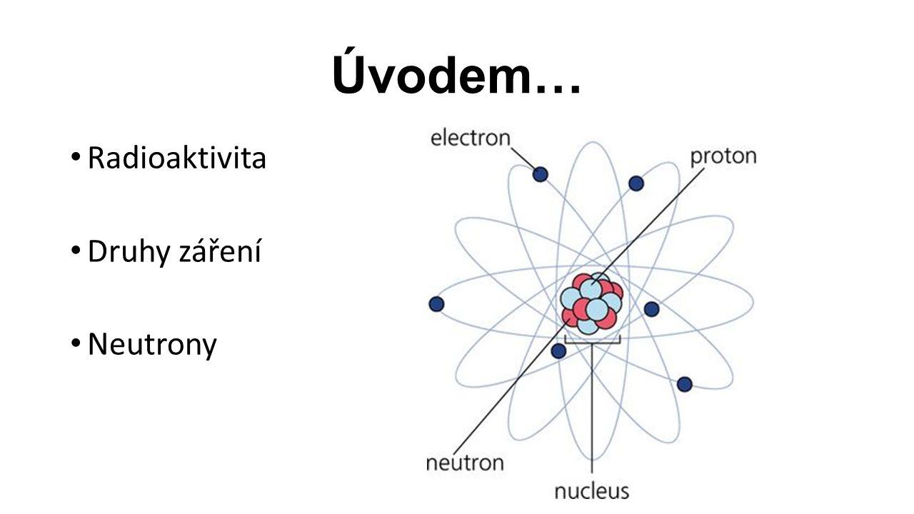 Úvodem… Radioaktivita Druhy záření Neutrony