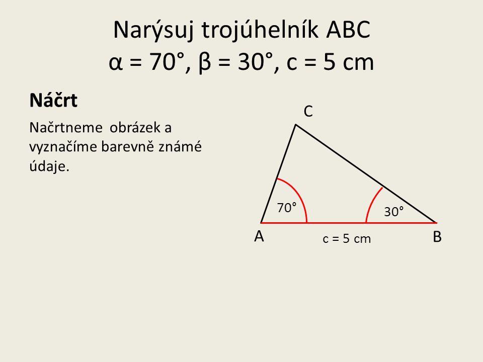 Narýsuj trojúhelník ABC α = 70°, β = 30°, c = 5 cm Načrtneme obrázek a vyznačíme barevně známé údaje.
