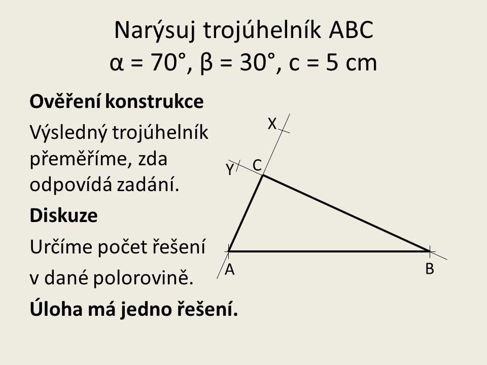 Narýsuj trojúhelník ABC α = 70°, β = 30°, c = 5 cm Ověření konstrukce Výsledný trojúhelník přeměříme, zda odpovídá zadání.