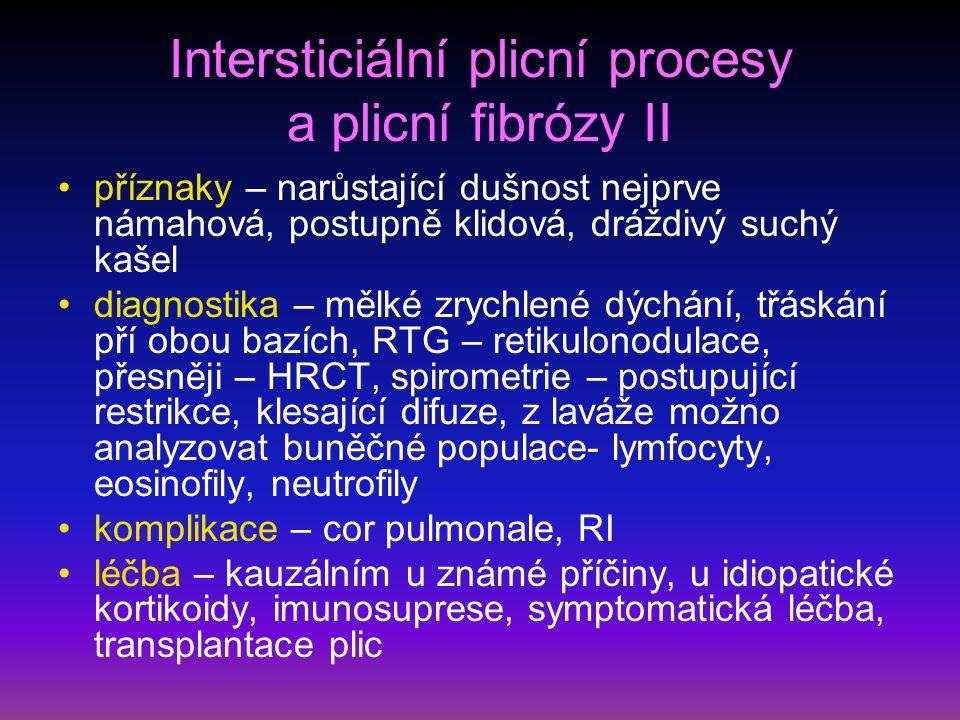 Intersticiální plicní procesy a plicní fibrózy II příznaky – narůstající dušnost nejprve námahová, postupně klidová, dráždivý suchý kašel diagnostika – mělké zrychlené dýchání, třáskání pří obou bazích, RTG – retikulonodulace, přesněji – HRCT, spirometrie – postupující restrikce, klesající difuze, z laváže možno analyzovat buněčné populace- lymfocyty, eosinofily, neutrofily komplikace – cor pulmonale, RI léčba – kauzálním u známé příčiny, u idiopatické kortikoidy, imunosuprese, symptomatická léčba, transplantace plic